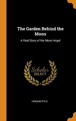 The Garden Behind the Moon: A Real Story of the Moon Angel by Howard Pyle