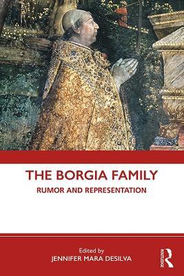 The Borgia Family: Rumor and Representation by Jennifer Mara DeSilva
