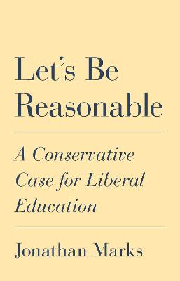 Let's Be Reasonable: A Conservative Case for Liberal Education by Jonathan Marks