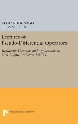 Lectures on Pseudo-Differential Operators: Regularity Theorems and Applications to Non-Elliptic Problems. (MN-24) by Alexander Nagel