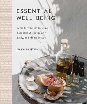 Essential Well Being: A Modern Guide to Using Essential Oils in Beauty, Body, and Home Rituals by Sara Panton