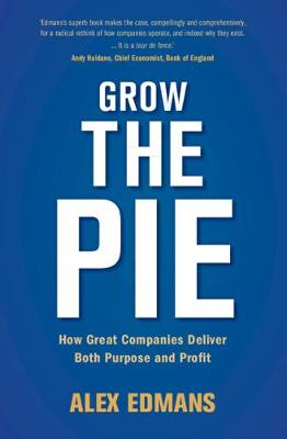 Grow the Pie: How Great Companies Deliver Both Purpose and Profit by Alex Edmans