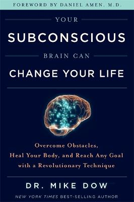 Your Subconscious Brain Can Change Your Life: Overcome Obstacles, Heal Your Body, and Reach Any Goal with a Revolutionary Technique by Dr Mike Dow