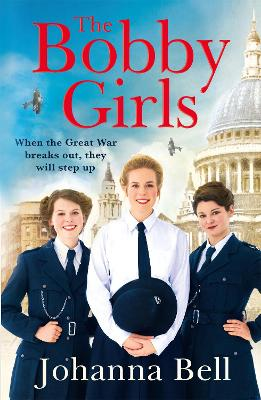 The Bobby Girls: Book One in a gritty, uplifting new WW1 series about Britain's first ever female police officers by Johanna Bell