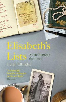 Elisabeth's Lists: A Life Between the Lines by Lulah Ellender