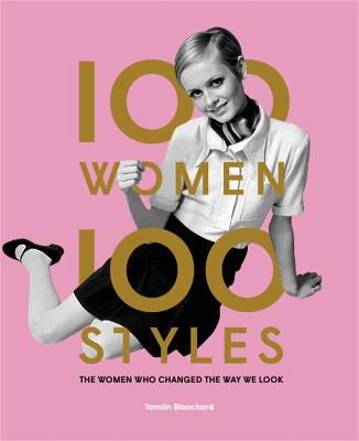 100 Women * 100 Styles: The Women Who Changed the Way We Look by Tamsin Blanchard