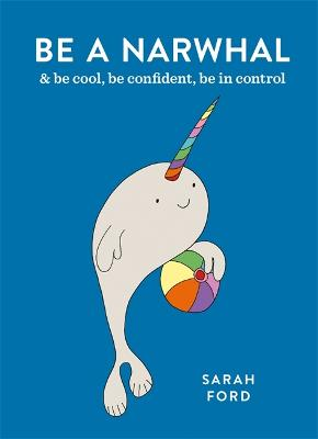 Be a Narwhal: & be cool, be confident, be in control by Sarah Ford