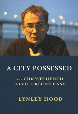 A City Possessed: The Christchurch Civic Cre che Case by Lynley Hood