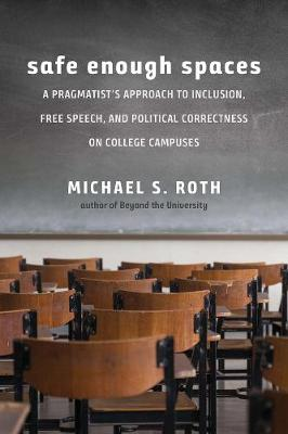 Safe Enough Spaces: A Pragmatist's Approach to Inclusion, Free Speech, and Political Correctness on College Campuses by Michael S. Roth