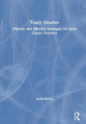 Teach Smarter: Efficient and Effective Strategies for Early Career Teachers book