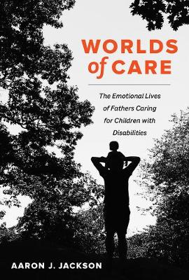 Worlds of Care: The Emotional Lives of Fathers Caring for Children with Disabilities book