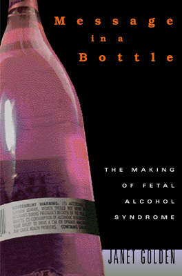 Message in a Bottle: The Making of Fetal Alcohol Syndrome by Janet Golden