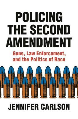 Policing the Second Amendment: Guns, Law Enforcement, and the Politics of Race by Jennifer Carlson