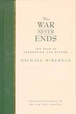 This War Never Ends: the Pain of Separation & Return of Australian Prisooners of War & Their Fa by Michael McKernan