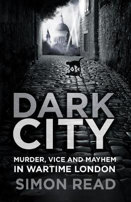 Dark City: Murder, Vice, and Mayhem in Wartime London by Simon Read