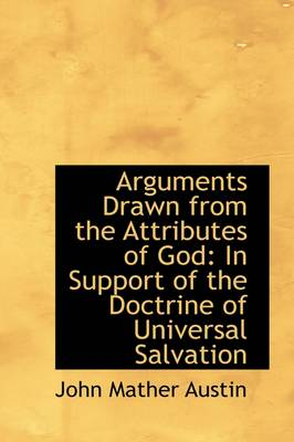 Arguments Drawn from the Attributes of God: In Support of the Doctrine of Universal Salvation by John Mather Austin