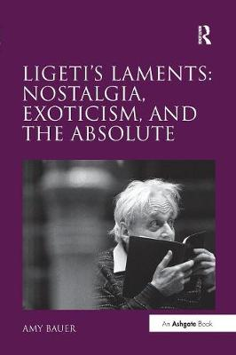 Ligeti's Laments: Nostalgia, Exoticism, and the Absolute by Amy Bauer