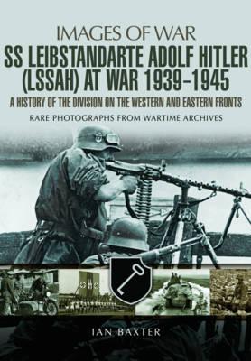 SS Leibstandarte Adolf Hitler (LAH) at War 1939 - 1945 by Ian Baxter