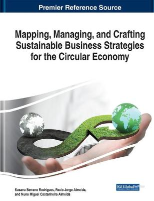 Mapping, Managing, and Crafting Sustainable Business Strategies for the Circular Economy by Paulo Almeida
