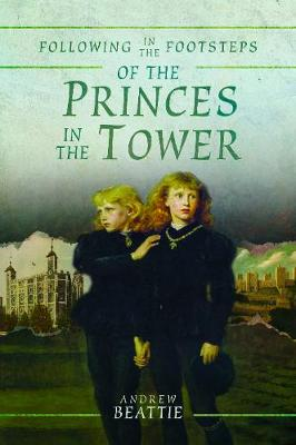 Following in the Footsteps of the Princes in the Tower by Beattie, Andrew