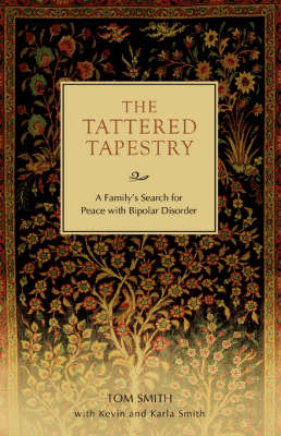 The Tattered Tapestry: A Family's Search for Peace with Bipolar Disorder by Dr Tom Smith