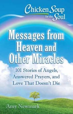 Chicken Soup for the Soul: Messages from Heaven and Other Miracles: 101 Stories of Angels, Answered Prayers, and Love That Doesn't Die by Amy Newmark