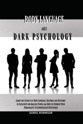 Body Language and Dark Psychology: Learn the Secrets of Body Language, Gestures and Postures to Influence and Analyze People and How to Improve Your Personality to Communicate Effectively by Daniel Robinson