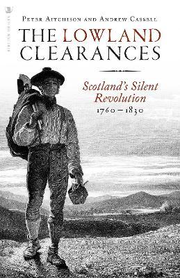 The Lowland Clearances: Scotland's Silent Revolution 1760 - 1830 by Peter Aitchison