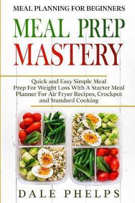 Meal Planning For Beginners: MEAL PREP MASTERY - Quick and Easy Simple Meal Prep For Weight Loss With A Starter Meal Planner For Air Fryer Recipes, Crockpot and Standard Cooking by Dale Phelps