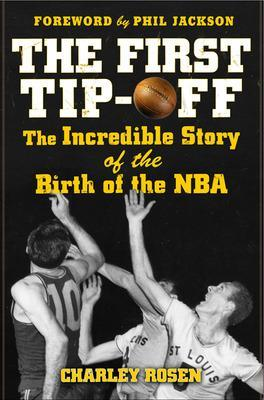 The First Tip-off: The Incredible Story of the Birth of the NBA by Charley Rosen