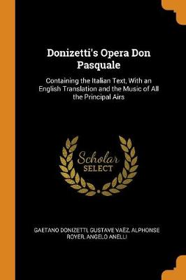 Donizetti's Opera Don Pasquale: Containing the Italian Text, with an English Translation and the Music of All the Principal Airs by Gaetano Donizetti