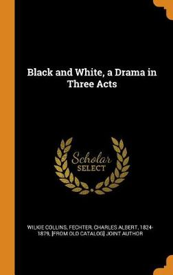 Black and White, a Drama in Three Acts by Wilkie Collins