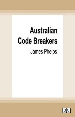 Australian Code Breakers: Our top-secret war with the Kaiser's Reich by James Phelps