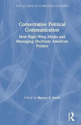 Conservative Political Communication: How Right-Wing Media and Messaging (Re)Made American Politics book