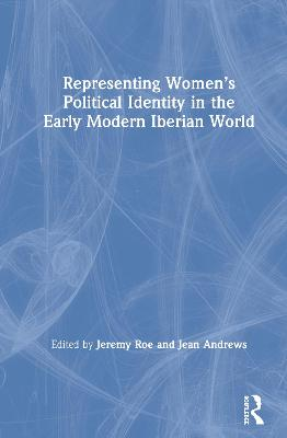 Representing Women's Political Identity in the Early Modern Iberian World by Jeremy Roe