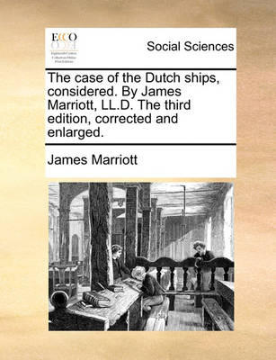 The Case of the Dutch Ships, Considered. by James Marriott, LL.D. the Third Edition, Corrected and Enlarged by James Marriott