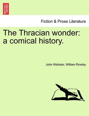 The Thracian Wonder: A Comical History. by John Webster