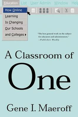 A Classroom of One: How Online Learning is Changing Our Schools and Colleges by Gene I. Maeroff