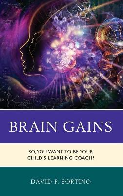 Brain Gains: So, You Want to Be Your Child's Learning Coach? by David P. Sortino