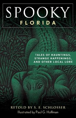 Spooky Florida: Tales of Hauntings, Strange Happenings, and Other Local Lore by S. E. Schlosser