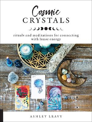 Cosmic Crystals: Rituals and Meditations for Connecting With Lunar Energy by Ashley Leavy
