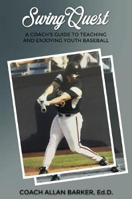 SwingQuest: A Coach's Guide to Teaching and Enjoying Youth Baseball by Allan Barker Ed D