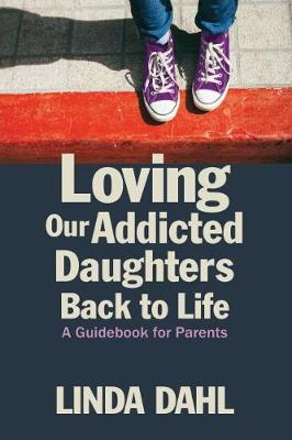 Loving Our Addicted Daughters Back to Life by Linda Dahl