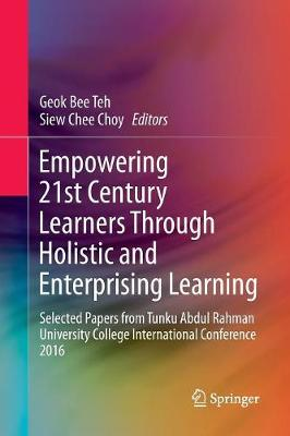 Empowering 21st Century Learners Through Holistic and Enterprising Learning: Selected Papers from Tunku Abdul Rahman University College International Conference 2016 by Geok Bee Teh