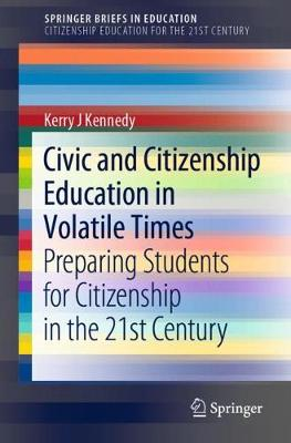 Civic and Citizenship Education in Volatile Times: Preparing Students for Citizenship in the 21st Century by Kerry J Kennedy