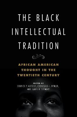 The Black Intellectual Tradition: African American Thought in the Twentieth Century by Derrick P. Alridge