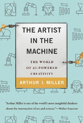 The Artist in the Machine: The World of AI-Powered Creativity by Arthur I. Miller