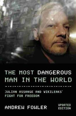 The Most Dangerous Man In The World: Julian Assange and WikiLeaks' Fight for Freedom by Andrew Fowler