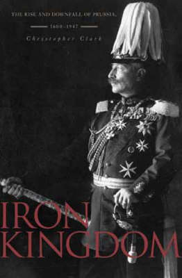 Iron Kingdom: The Rise and Downfall of Prussia 1600-1947 by Christopher Clark