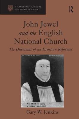 John Jewel and the English National Church: The Dilemmas of an Erastian Reformer by Gary W. Jenkins